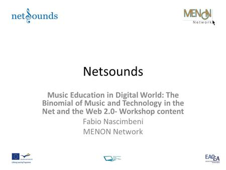 Netsounds Music Education in Digital World: The Binomial of Music and Technology in the Net and the Web 2.0- Workshop content Fabio Nascimbeni MENON Network.