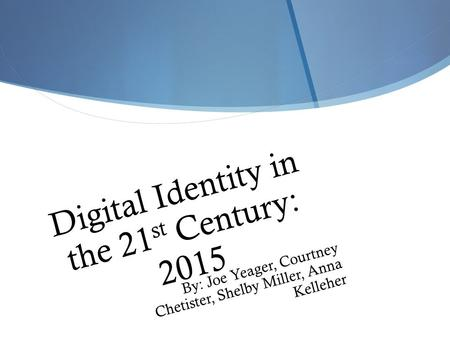Digital Identity in the 21 st Century: 2015 By: Joe Yeager, Courtney Chetister, Shelby Miller, Anna Kelleher.
