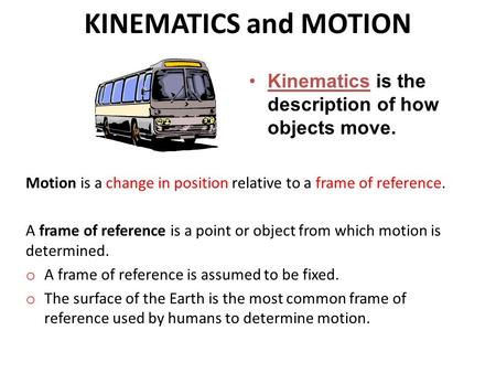 KINEMATICS and MOTION Kinematics is the description of how objects move. Motion is a change in position relative to a frame of reference. A frame of reference.