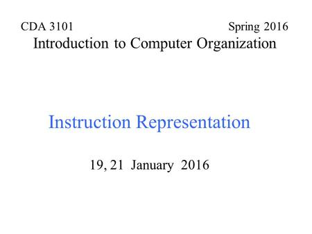 CDA 3101 Spring 2016 Introduction to Computer Organization Instruction Representation 19, 21 January 2016.