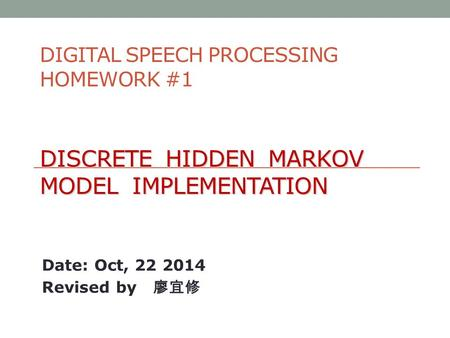 DISCRETE HIDDEN MARKOV MODEL IMPLEMENTATION DIGITAL SPEECH PROCESSING HOMEWORK #1 DISCRETE HIDDEN MARKOV MODEL IMPLEMENTATION Date: Oct, 22 2014 Revised.