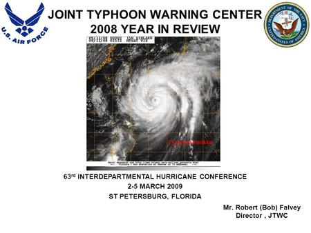 JOINT TYPHOON WARNING CENTER 2008 YEAR IN REVIEW Mr. Robert (Bob) Falvey Director, JTWC 63 rd INTERDEPARTMENTAL HURRICANE CONFERENCE 2-5 MARCH 2009 ST.