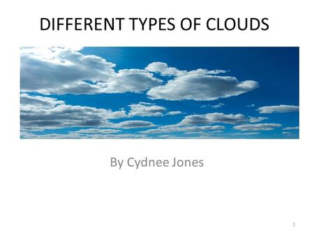 DIFFERENT TYPES OF CLOUDS By Cydnee Jones 1 10 Basic Cloud Types There are ten different types of clouds ①Cirrus Cloud ②Cirrostratus Cloud ③Cirrocumulus.