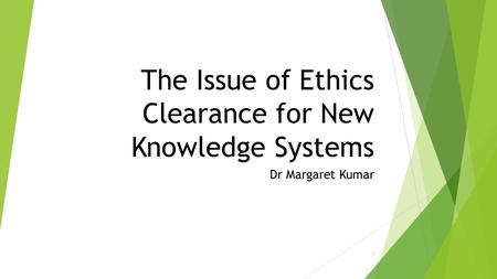 The Issue of Ethics Clearance for New Knowledge Systems Dr Margaret Kumar 1.