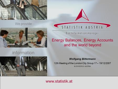 S T A T I S T I K A U S T R I A www.statistik.at Energy Balances, Energy Accounts and the world beyond Wolfgang Bittermann 12th Meeting of the London City.