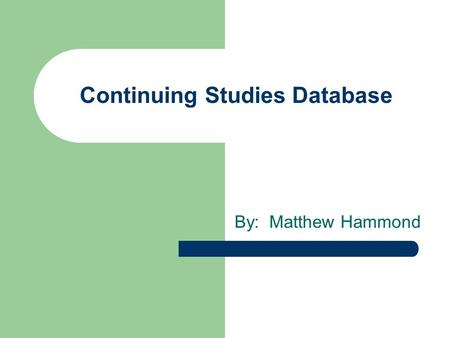 Continuing Studies Database By: Matthew Hammond. What is Continuing Studies? Continuing Studies – Provides opportunities for working individuals – Several.