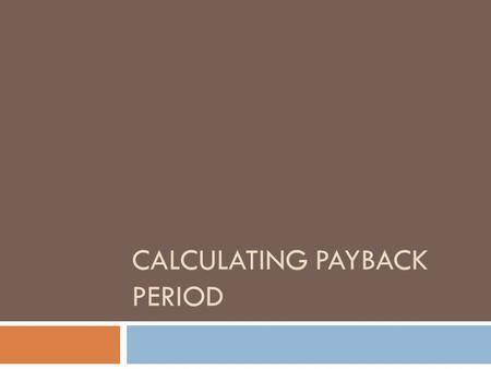 CALCULATING PAYBACK PERIOD. Formula Payback Period = Initial Investment Net annual savings + Income.