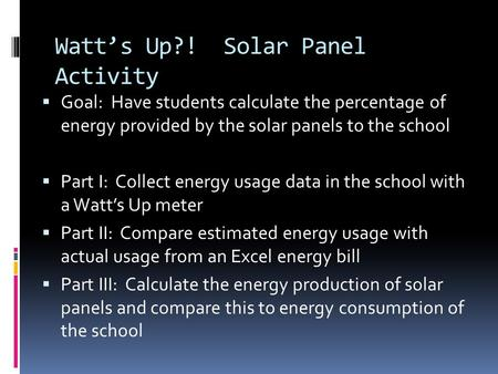 Watt's Up?! Solar Panel Activity  Goal: Have students calculate the percentage of energy provided by the solar panels to the school  Part I: Collect.
