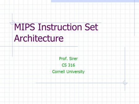 MIPS Instruction Set Architecture Prof. Sirer CS 316 Cornell University.