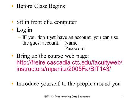 BIT 143: Programming-Data Structures1 Before Class Begins: Sit in front of a computer Log in –IF you don't yet have an account, you can use the guest account.