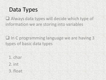 Data Types  Always data types will decide which type of information we are storing into variables  In C programming language we are having 3 types of.
