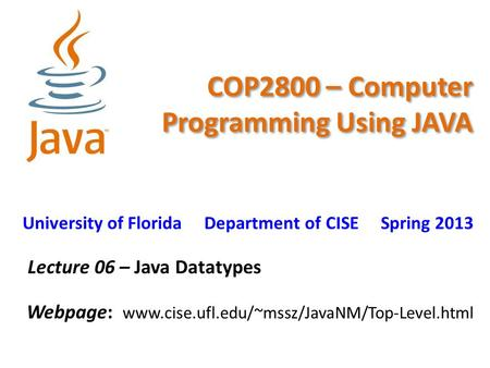 COP2800 – Computer Programming Using JAVA University of Florida Department of CISE Spring 2013 Lecture 06 – Java Datatypes Webpage: www.cise.ufl.edu/~mssz/JavaNM/Top-Level.html.