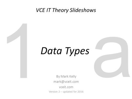 VCE IT Theory Slideshows By Mark Kelly vceit.com Version 2 – updated for 2016 Data Types 1 a.