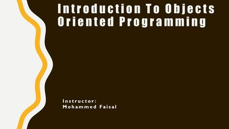 Introduction To Objects Oriented Programming Instructor: Mohammed Faisal.