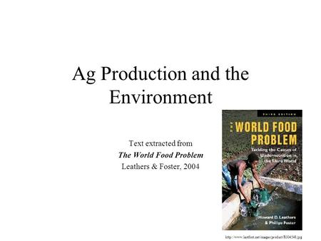 Ag Production and the Environment Text extracted from The World Food Problem Leathers & Foster, 2004