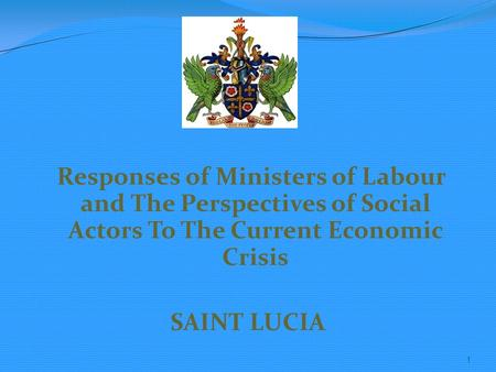 Responses of Ministers of Labour and The Perspectives of Social Actors To The Current Economic Crisis SAINT LUCIA 1.