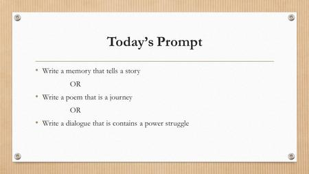 Today's Prompt Write a memory that tells a story OR Write a poem that is a journey OR Write a dialogue that is contains a power struggle.