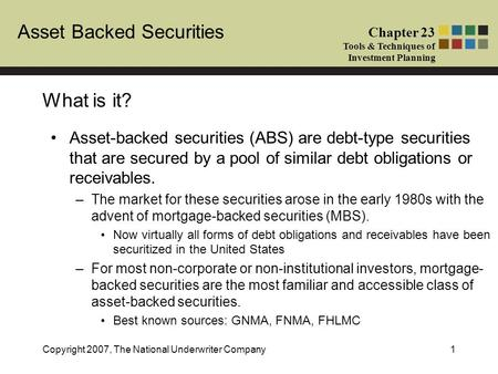 Asset Backed Securities Chapter 23 Tools & Techniques of Investment Planning Copyright 2007, The National Underwriter Company1 What is it? Asset-backed.