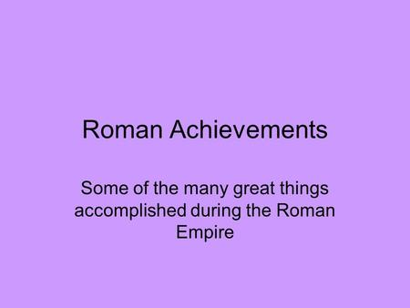 Roman Achievements Some of the many great things accomplished during the Roman Empire.