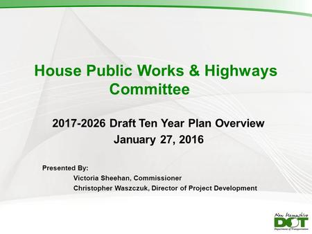 House Public Works & Highways Committee 2017-2026 Draft Ten Year Plan Overview January 27, 2016 Presented By: Victoria Sheehan, Commissioner Christopher.