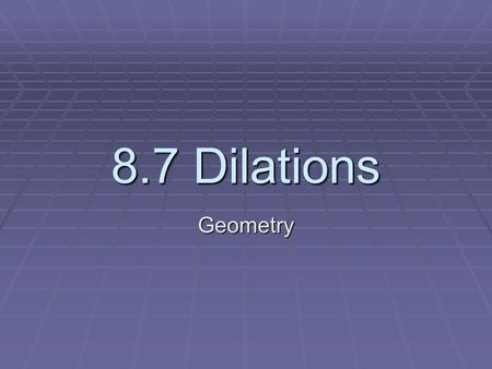 8.7 Dilations Geometry. Dilation:  A dilation is a transformation that produces an image that is the same shape as the original, but is a different size.