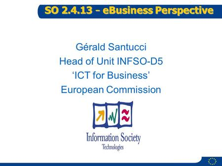 1 SO 2.4.13 – eBusiness Perspective Gérald Santucci Head of Unit INFSO-D5 'ICT for Business' European Commission.
