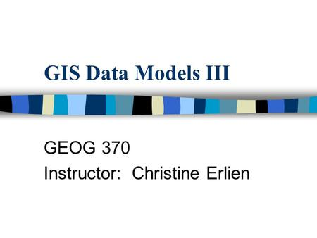 GIS Data Models III GEOG 370 Instructor: Christine Erlien.