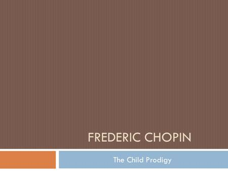 FREDERIC CHOPIN The Child Prodigy. The Beginning:  Born on February 22, 1810 in Zelazowa Wola, Poland  Baptismal records reflect the date of Feb. 22.
