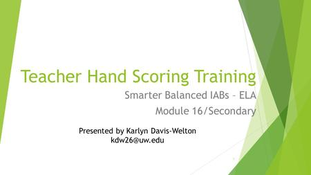Teacher Hand Scoring Training Smarter Balanced IABs – ELA Module 16/Secondary 1 Presented by Karlyn Davis-Welton
