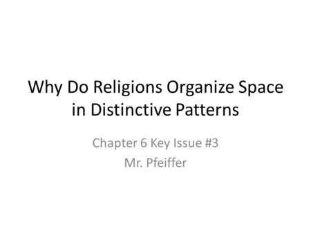 Why Do Religions Organize Space in Distinctive Patterns Chapter 6 Key Issue #3 Mr. Pfeiffer.