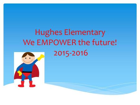 Hughes Elementary We EMPOWER the future! 2015-2016.
