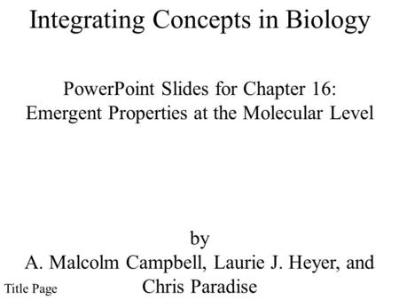 PowerPoint Slides for Chapter 16: Emergent Properties at the Molecular Level by A. Malcolm Campbell, Laurie J. Heyer, and Chris Paradise Title Page Integrating.
