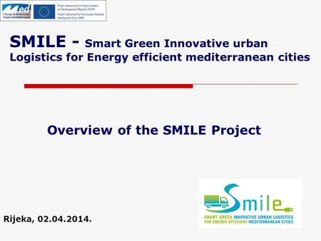 SMILE - Smart Green Innovative urban Logistics for Energy efficient mediterranean cities Rijeka, 02.04.2014. Overview of the SMILE Project.