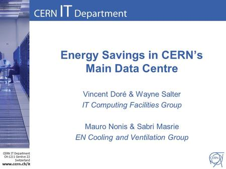 CERN IT Department CH-1211 Genève 23 Switzerland www.cern.ch/i t Energy Savings in CERN's Main Data Centre Vincent Doré & Wayne Salter IT Computing Facilities.