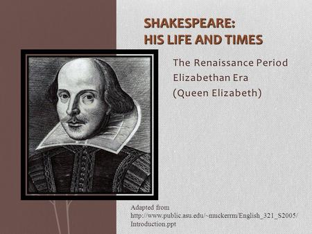 The Renaissance Period Elizabethan Era (Queen Elizabeth) SHAKESPEARE: HIS LIFE AND TIMES Adapted from