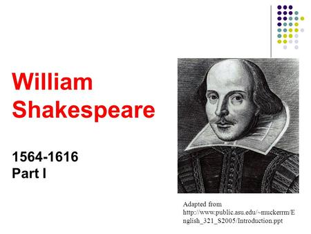 Adapted from  nglish_321_S2005/Introduction.ppt William Shakespeare 1564-1616 Part I.