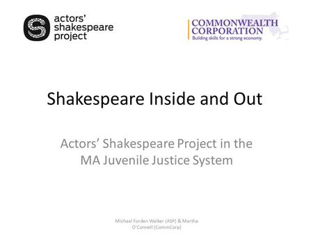 Shakespeare Inside and Out Actors' Shakespeare Project in the MA Juvenile Justice System Michael Forden Walker (ASP) & Martha O'Connell (CommCorp)