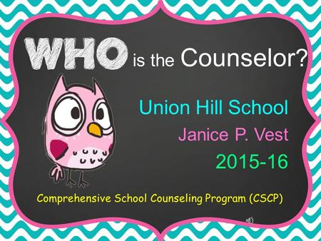 Union Hill School Janice P. Vest 2015-16 Comprehensive School Counseling Program (CSCP) is the Counselor ?