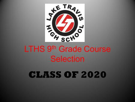 LTHS 9 th Grade Course Selection CLASS OF 2020. Utilize the Presentation from 8 th grade parent meeting PowerPoint presentation available on the LTHS.