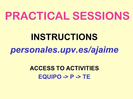 PRACTICAL SESSIONS INSTRUCTIONS personales.upv.es/ajaime ACCESS TO ACTIVITIES EQUIPO -> P -> TE.