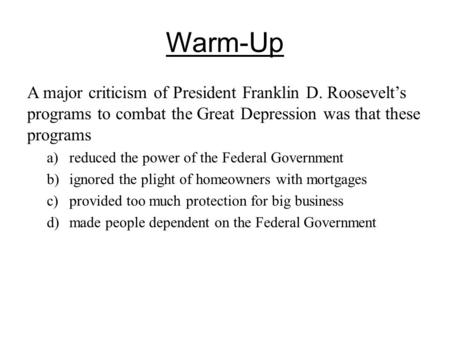 Warm-Up A major criticism of President Franklin D. Roosevelt's programs to combat the Great Depression was that these programs a)reduced the power of.