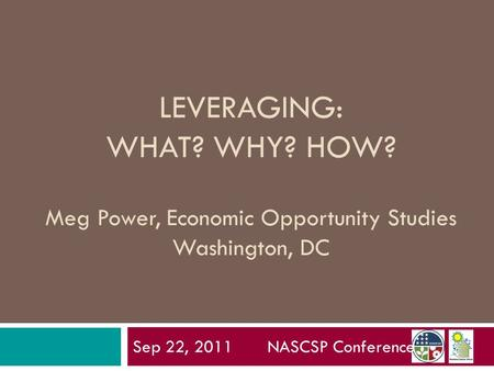 LEVERAGING: WHAT? WHY? HOW? Meg Power, Economic Opportunity Studies Washington, DC Sep 22, 2011 NASCSP Conference.