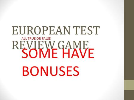 EUROPEAN TEST REVIEW GAME ALL TRUE OR FALSE SOME HAVE BONUSES.