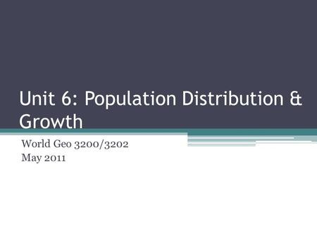 Unit 6: Population Distribution & Growth World Geo 3200/3202 May 2011.