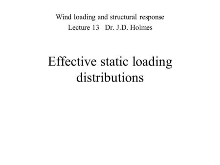 Effective static loading distributions Wind loading and structural response Lecture 13 Dr. J.D. Holmes.