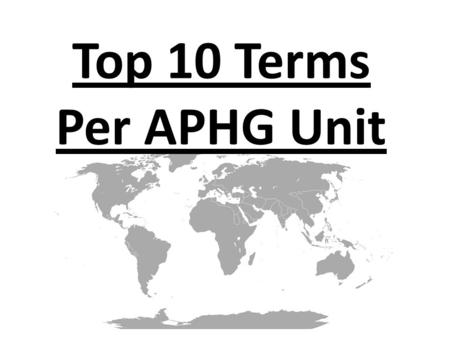 Top 10 Terms Per APHG Unit. UNIT 1: GEOGRAPHY: NATURE & ITS PERSPECTIVES 1.Location 2.Regions 3.Diffusion 4.Distribution 5.Projections 6.Map Types 7.Map.
