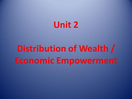 Unit 2 Distribution of Wealth / Economic Empowerment.