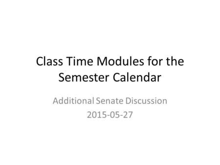 Class Time Modules for the Semester Calendar Additional Senate Discussion 2015-05-27.