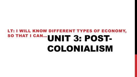 UNIT 3: POST- COLONIALISM LT: I WILL KNOW DIFFERENT TYPES OF ECONOMY, SO THAT I CAN…