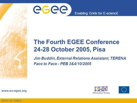 INFSO-RI-508833 Enabling Grids for E-sciencE www.eu-egee.org The Fourth EGEE Conference 24-28 October 2005, Pisa Jim Buddin, External Relations Assistant,